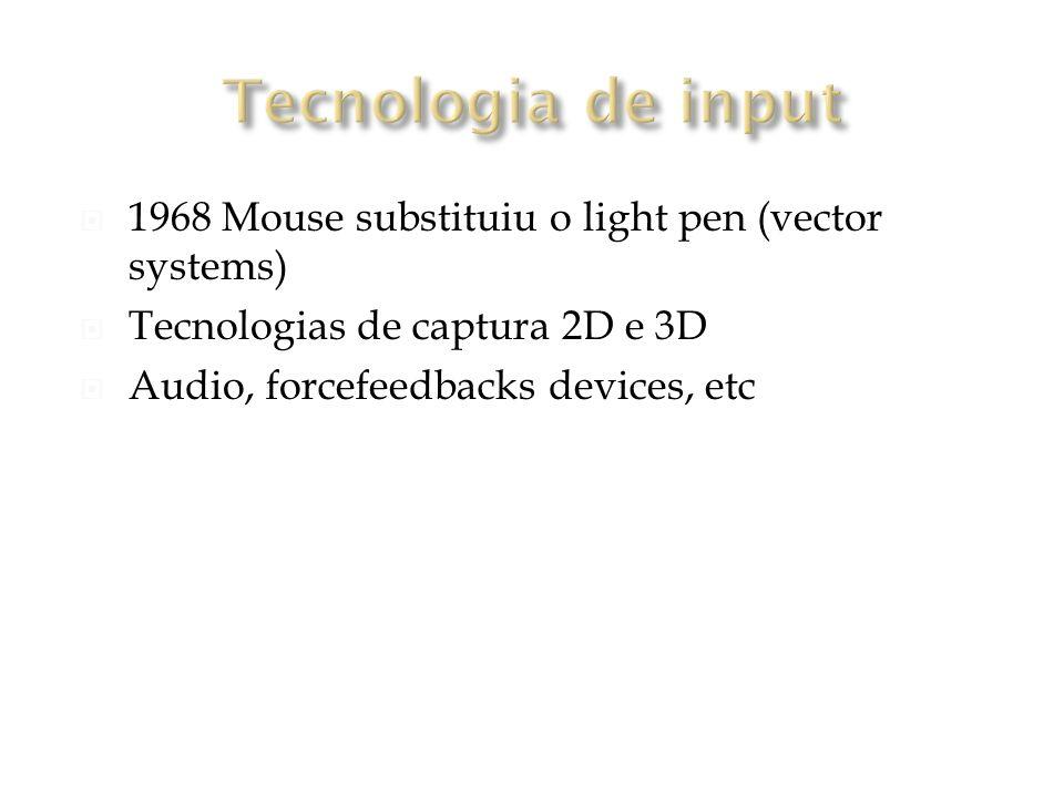 1968 Mouse substituiu o light pen (vector systems) Tecnologias de captura 2D e 3D Audio, forcefeedbacks devices, etc