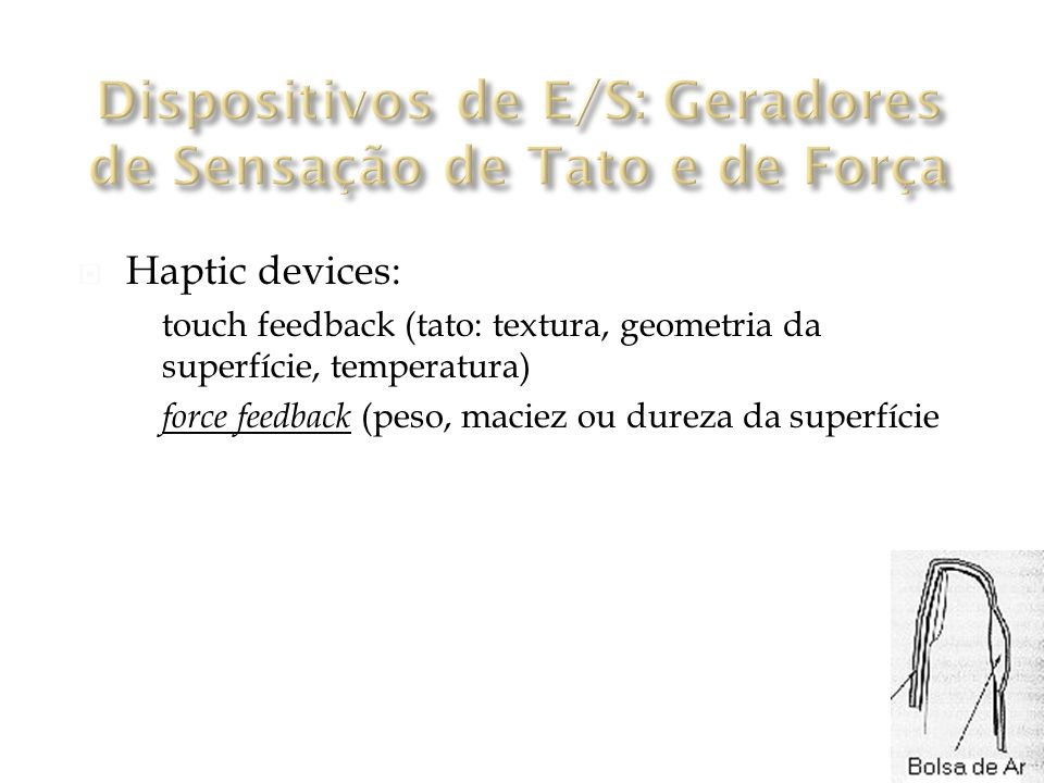 Haptic devices: touch feedback (tato: textura, geometria da superfície, temperatura) force feedback (peso, maciez ou dureza da superfície)
