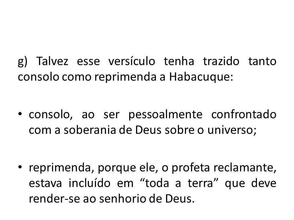 g) Talvez esse versículo tenha trazido tanto consolo como reprimenda a Habacuque: consolo, ao ser pessoalmente confrontado com a soberania de Deus sob