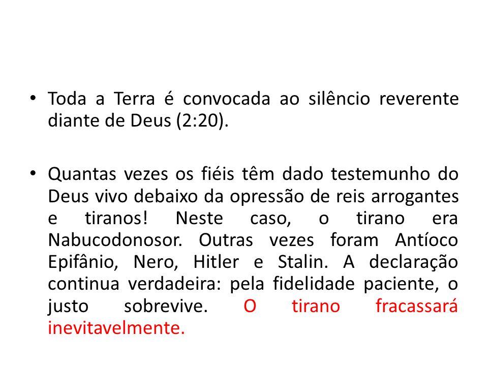 Toda a Terra é convocada ao silêncio reverente diante de Deus (2:20). Quantas vezes os fiéis têm dado testemunho do Deus vivo debaixo da opressão de r