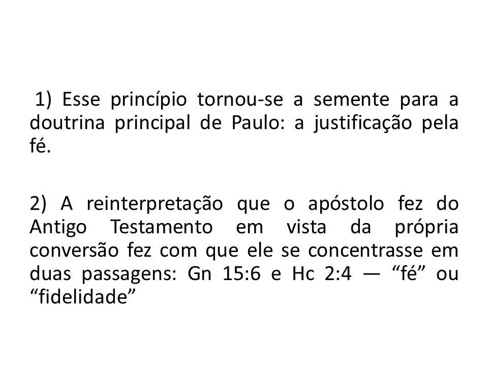 1) Esse princípio tornou-se a semente para a doutrina principal de Paulo: a justificação pela fé. 2) A reinterpretação que o apóstolo fez do Antigo Te