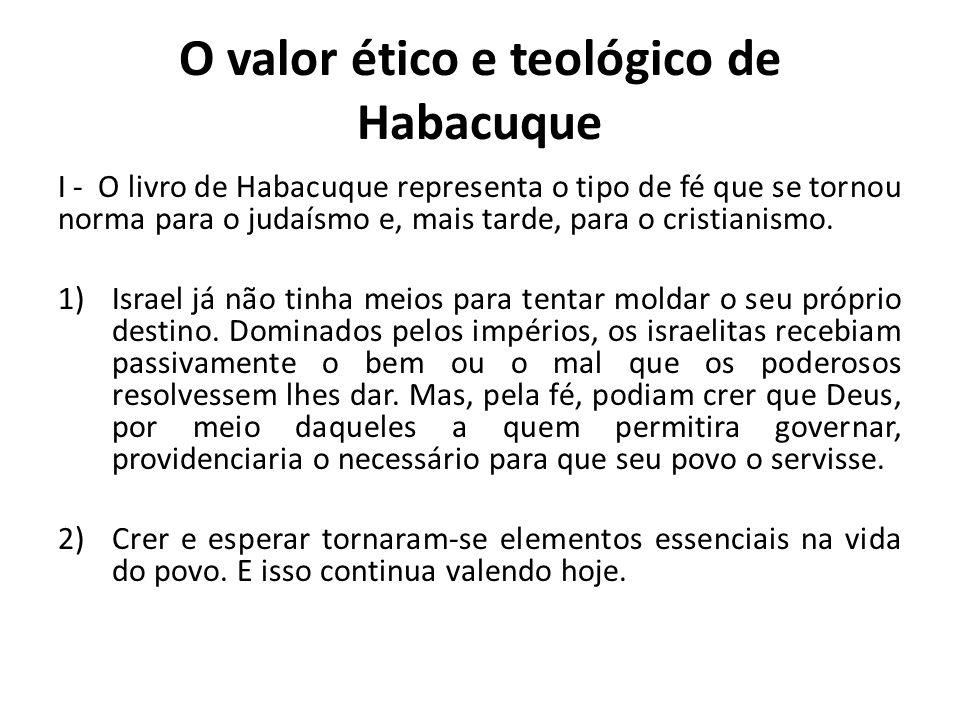 O valor ético e teológico de Habacuque I - O livro de Habacuque representa o tipo de fé que se tornou norma para o judaísmo e, mais tarde, para o cris