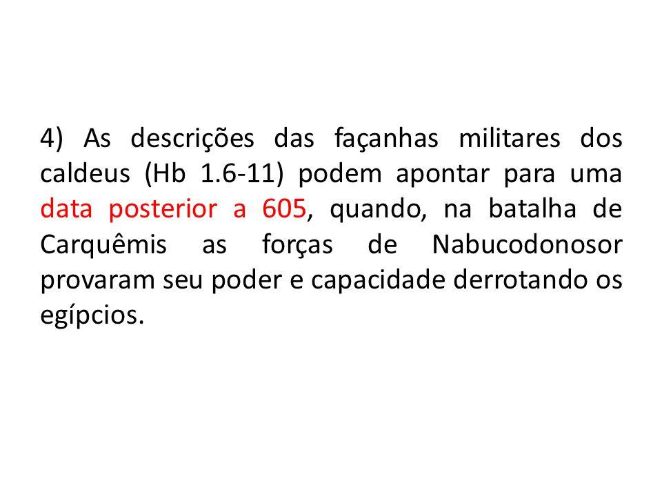 4) As descrições das façanhas militares dos caldeus (Hb 1.6-11) podem apontar para uma data posterior a 605, quando, na batalha de Carquêmis as forças