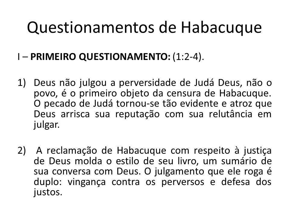 Questionamentos de Habacuque I – PRIMEIRO QUESTIONAMENTO: (1:2-4). 1)Deus não julgou a perversidade de Judá Deus, não o povo, é o primeiro objeto da c