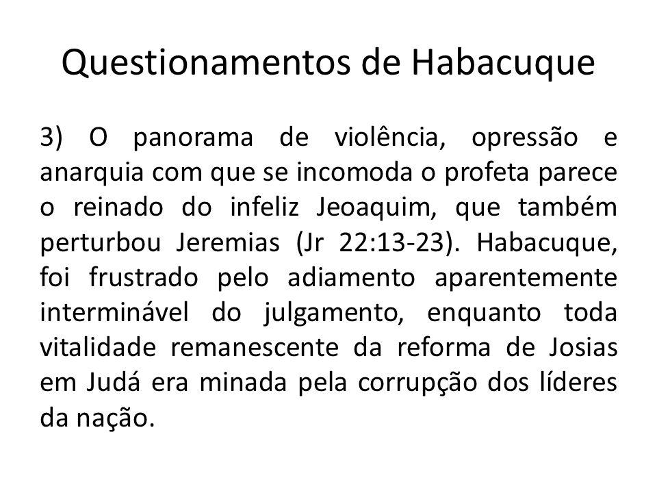Questionamentos de Habacuque 3) O panorama de violência, opressão e anarquia com que se incomoda o profeta parece o reinado do infeliz Jeoaquim, que t