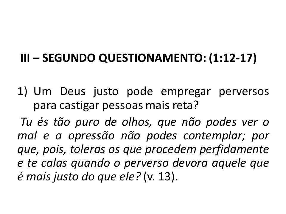 III – SEGUNDO QUESTIONAMENTO: (1:12-17) 1)Um Deus justo pode empregar perversos para castigar pessoas mais reta? Tu és tão puro de olhos, que não pode