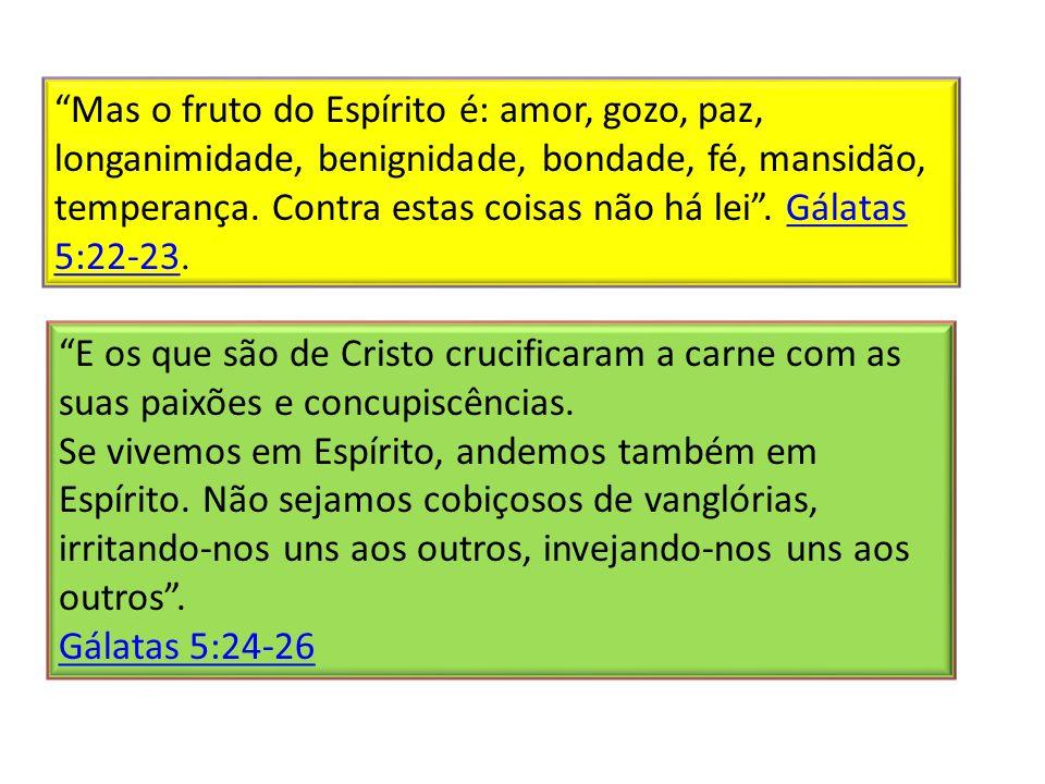 Mas o fruto do Espírito é: amor, gozo, paz, longanimidade, benignidade, bondade, fé, mansidão, temperança.
