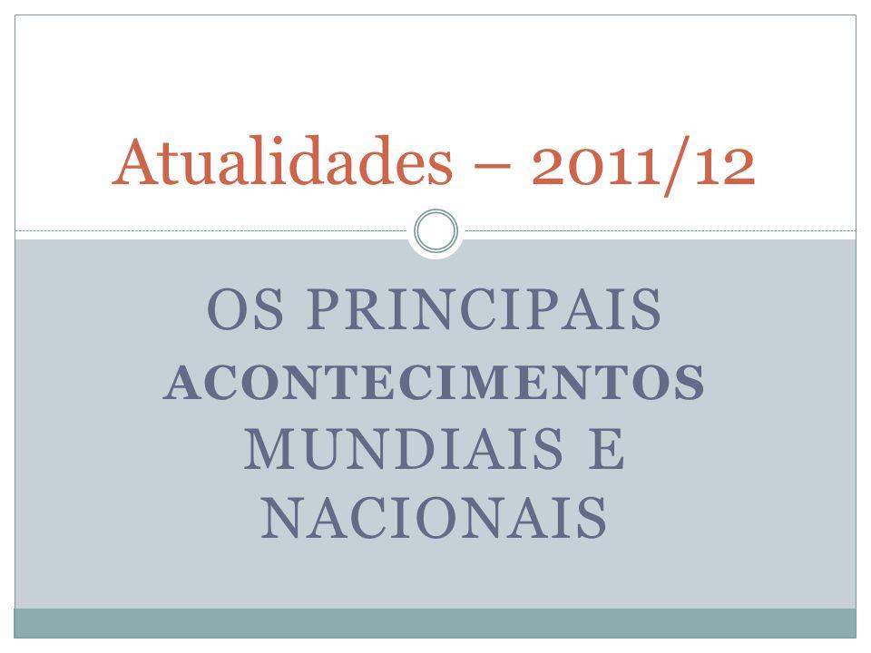 OS PRINCIPAIS ACONTECIMENTOS MUNDIAIS E NACIONAIS Atualidades – 2011/12