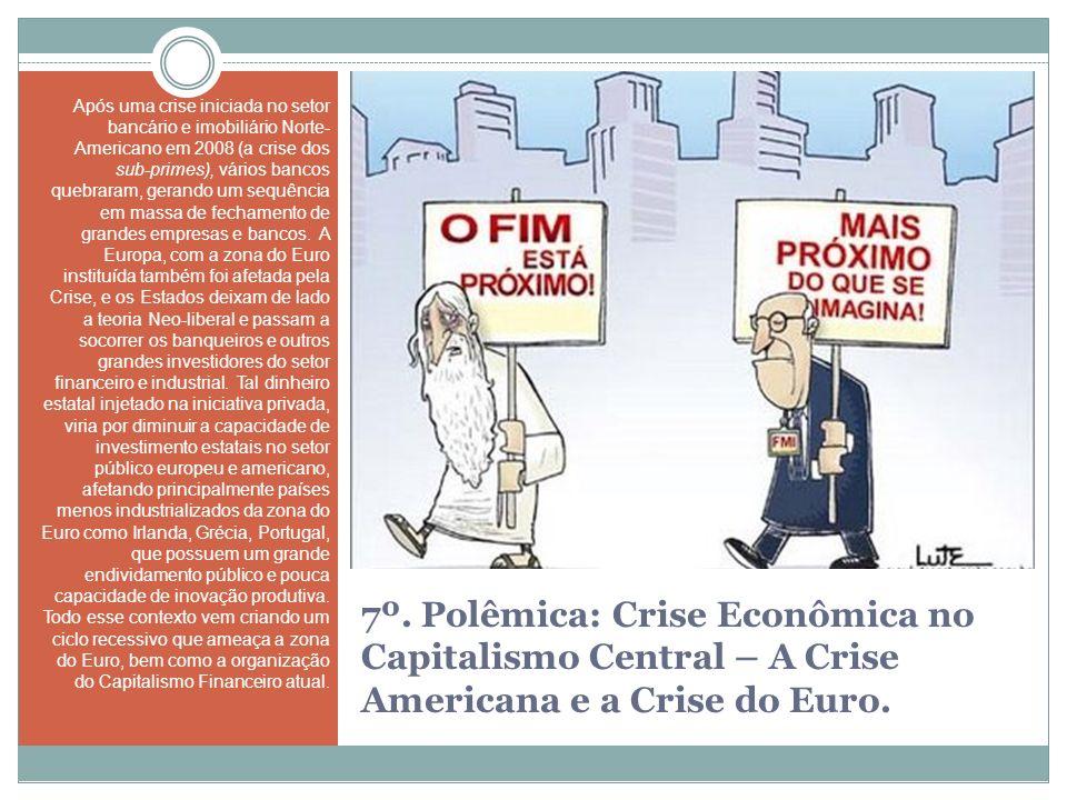 7º. Polêmica: Crise Econômica no Capitalismo Central – A Crise Americana e a Crise do Euro. Após uma crise iniciada no setor bancário e imobiliário No