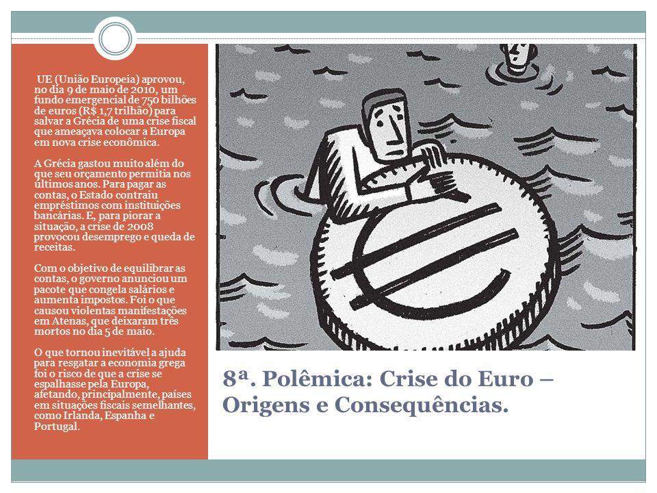 8ª. Polêmica: Crise do Euro – Origens e Consequências. UE (União Europeia) aprovou, no dia 9 de maio de 2010, um fundo emergencial de 750 bilhões de e