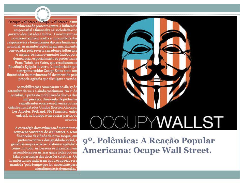 9º. Polêmica: A Reação Popular Americana: Ocupe Wall Street. Occupy Wall Street ('Ocupe Wall Street') é um movimento de protesto contra a influência e