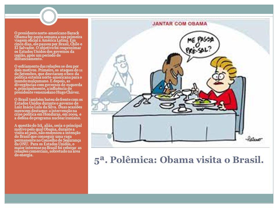 5ª. Polêmica: Obama visita o Brasil. O presidente norte-americano Barack Obama fez nesta semana a sua primeira viagem oficial à América Latina. Em cin