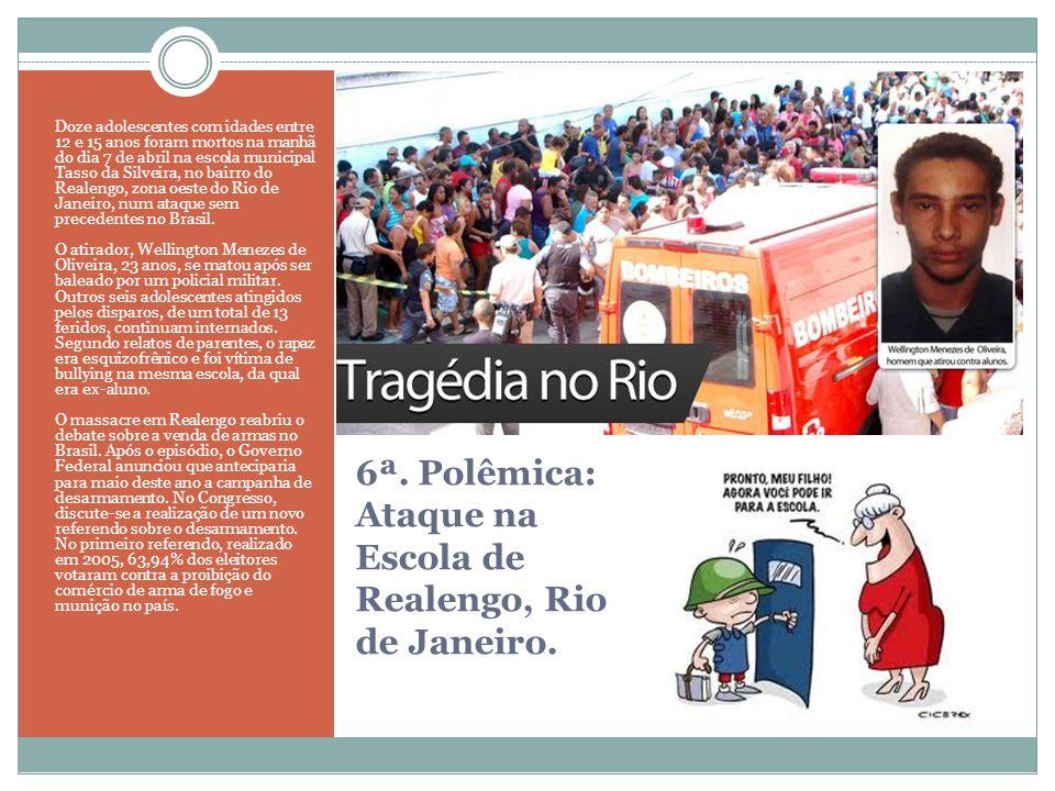 6ª. Polêmica: Ataque na Escola de Realengo, Rio de Janeiro. Doze adolescentes com idades entre 12 e 15 anos foram mortos na manhã do dia 7 de abril na