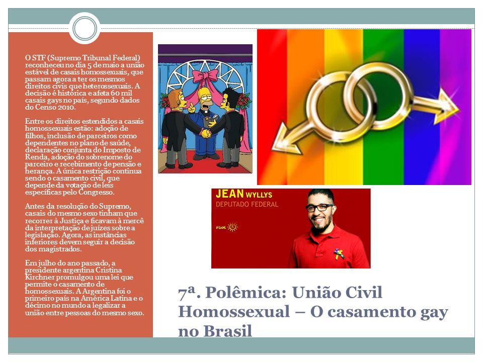 7ª. Polêmica: União Civil Homossexual – O casamento gay no Brasil O STF (Supremo Tribunal Federal) reconheceu no dia 5 de maio a união estável de casa