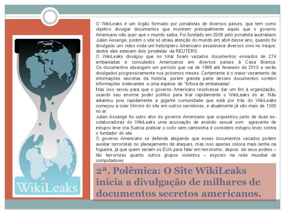 2ª. Polêmica: O Site WikiLeaks inicia a divulgação de milhares de documentos secretos americanos. O WikiLeaks é um órgão formado por jornalistas de di