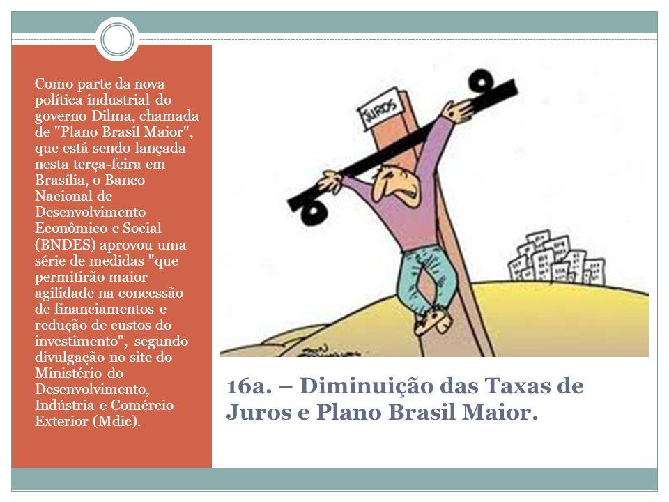 16a. – Diminuição das Taxas de Juros e Plano Brasil Maior. Como parte da nova política industrial do governo Dilma, chamada de