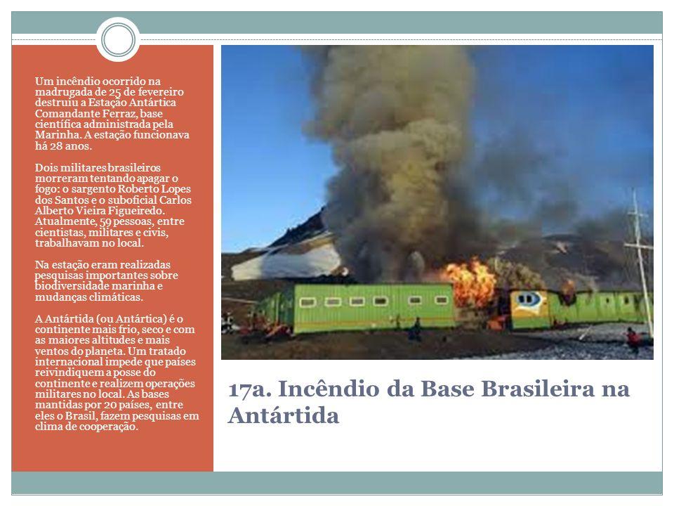 17a. Incêndio da Base Brasileira na Antártida Um incêndio ocorrido na madrugada de 25 de fevereiro destruiu a Estação Antártica Comandante Ferraz, bas