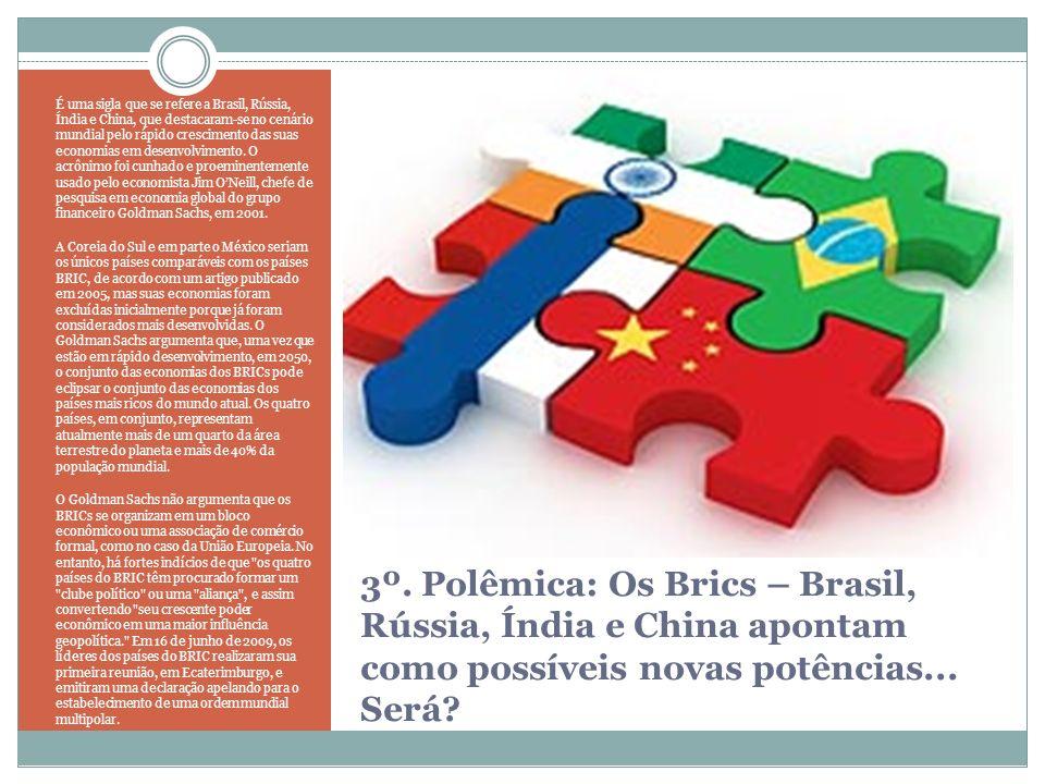3º. Polêmica: Os Brics – Brasil, Rússia, Índia e China apontam como possíveis novas potências... Será? É uma sigla que se refere a Brasil, Rússia, Índ
