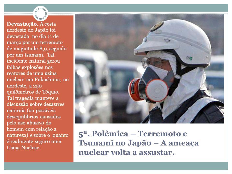5ª. Polêmica – Terremoto e Tsunami no Japão – A ameaça nuclear volta a assustar. Devastação. A costa nordeste do Japão foi devastada no dia 11 de març