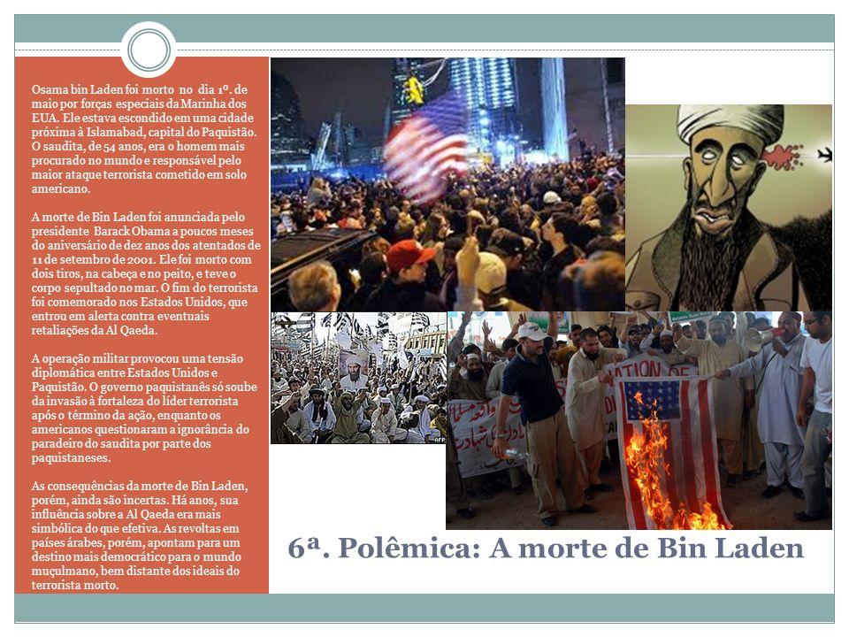 6ª. Polêmica: A morte de Bin Laden Osama bin Laden foi morto no dia 1º. de maio por forças especiais da Marinha dos EUA. Ele estava escondido em uma c