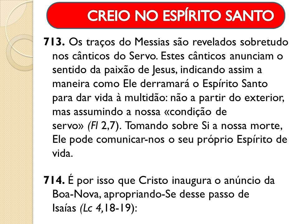 713. Os traços do Messias são revelados sobretudo nos cânticos do Servo. Estes cânticos anunciam o sentido da paixão de Jesus, indicando assim a manei