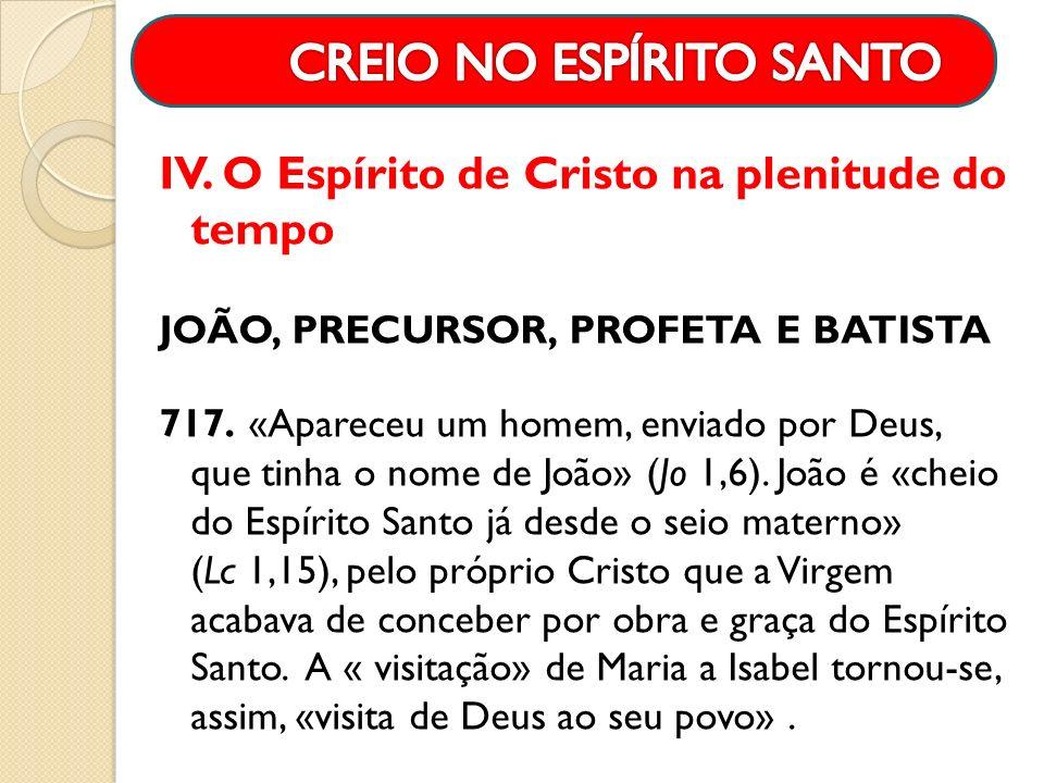 IV. O Espírito de Cristo na plenitude do tempo JOÃO, PRECURSOR, PROFETA E BATISTA 717. «Apareceu um homem, enviado por Deus, que tinha o nome de João»