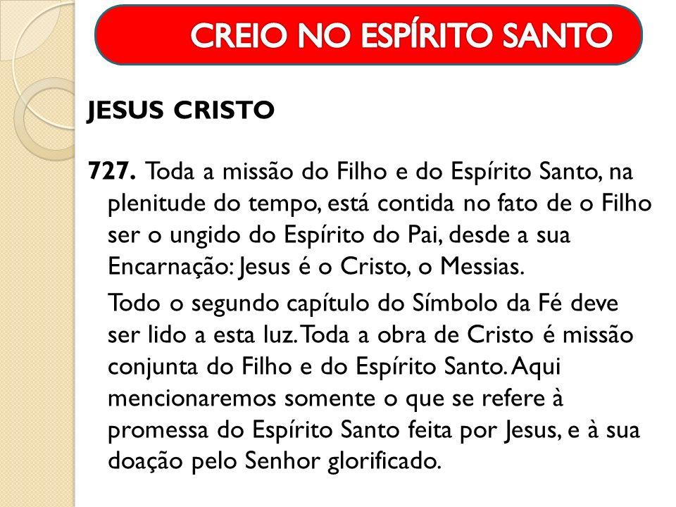 JESUS CRISTO 727. Toda a missão do Filho e do Espírito Santo, na plenitude do tempo, está contida no fato de o Filho ser o ungido do Espírito do Pai,