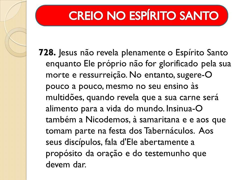 728. Jesus não revela plenamente o Espírito Santo enquanto Ele próprio não for glorificado pela sua morte e ressurreição. No entanto, sugere-O pouco a