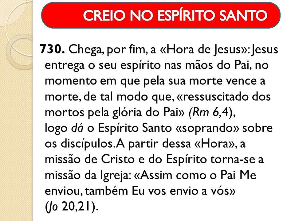 730. Chega, por fim, a «Hora de Jesus»: Jesus entrega o seu espírito nas mãos do Pai, no momento em que pela sua morte vence a morte, de tal modo que,
