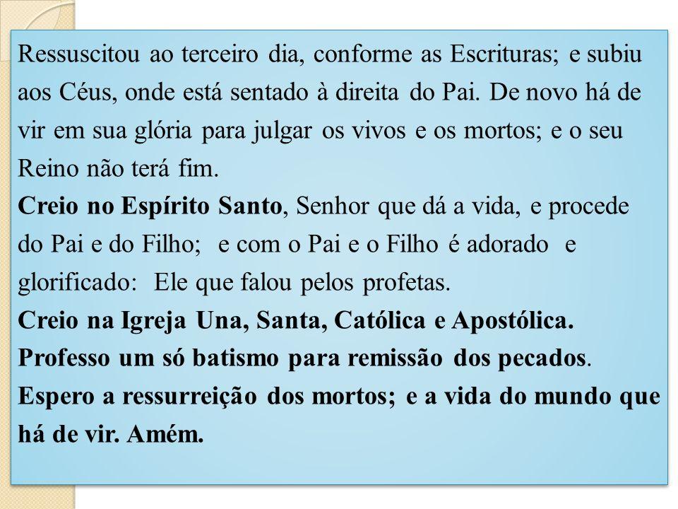 Ressuscitou ao terceiro dia, conforme as Escrituras; e subiu aos Céus, onde está sentado à direita do Pai. De novo há de vir em sua glória para julgar