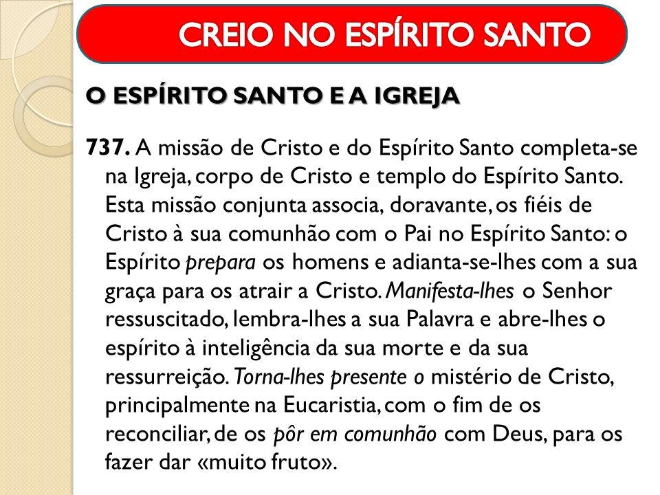 O ESPÍRITO SANTO E A IGREJA 737. A missão de Cristo e do Espírito Santo completa-se na Igreja, corpo de Cristo e templo do Espírito Santo. Esta missão