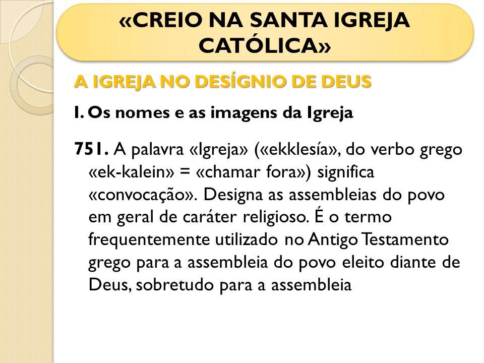 A IGREJA NO DESÍGNIO DE DEUS I. Os nomes e as imagens da Igreja 751. A palavra «Igreja» («ekklesía», do verbo grego «ek-kalein» = «chamar fora») signi