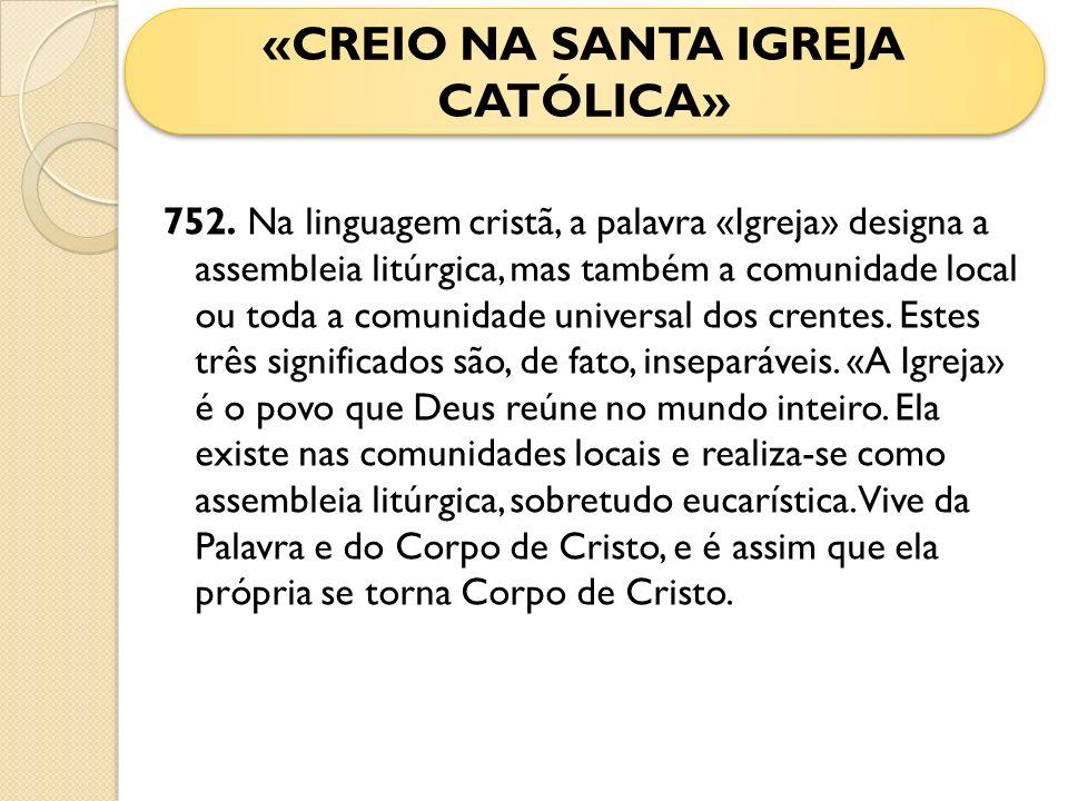 752. Na linguagem cristã, a palavra «Igreja» designa a assembleia litúrgica, mas também a comunidade local ou toda a comunidade universal dos crentes.