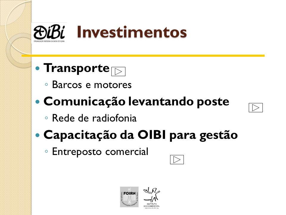Investimentos Investimentos Transporte Barcos e motores Comunicação levantando poste Rede de radiofonia Capacitação da OIBI para gestão Entreposto com