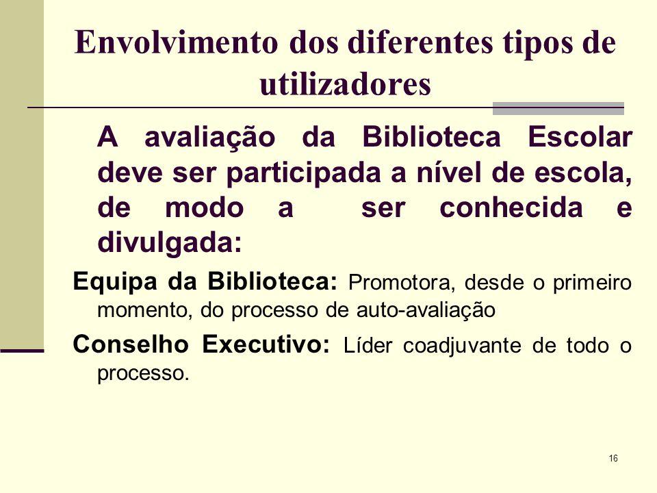 16 Envolvimento dos diferentes tipos de utilizadores A avaliação da Biblioteca Escolar deve ser participada a nível de escola, de modo a ser conhecida