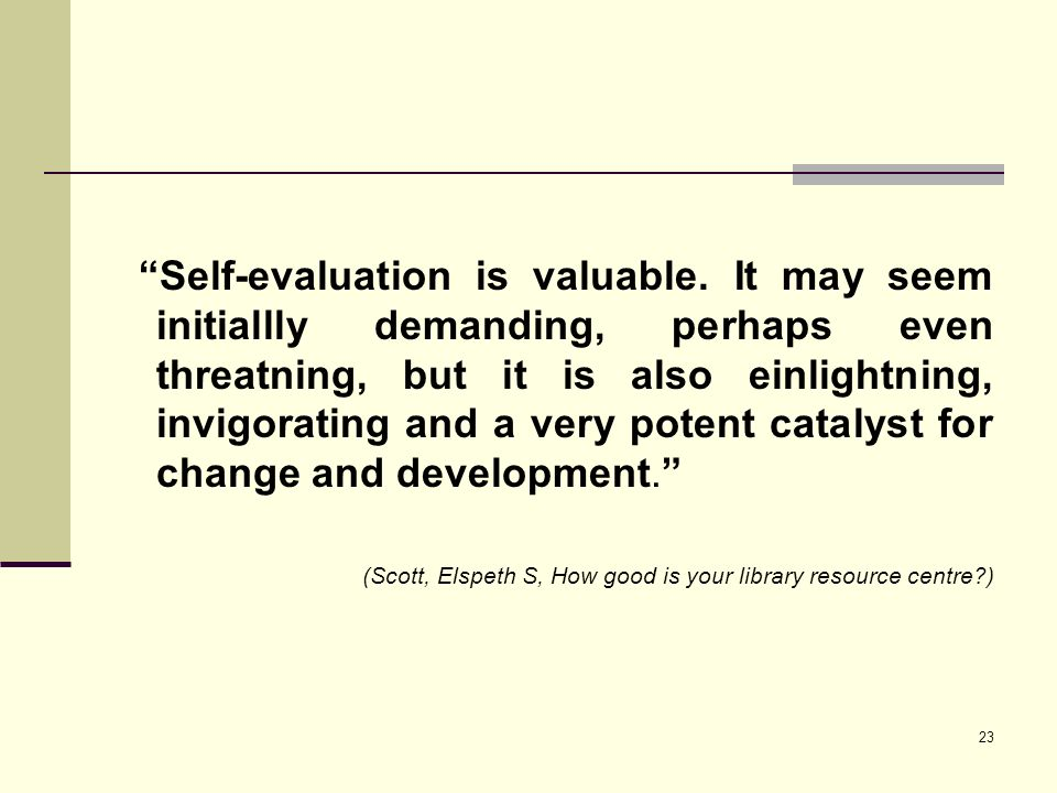 23 Self-evaluation is valuable. It may seem initiallly demanding, perhaps even threatning, but it is also einlightning, invigorating and a very potent
