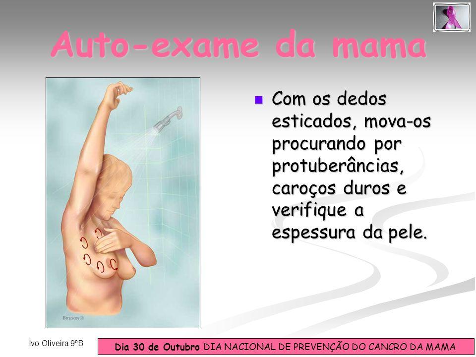 Dia 30 de Outubro DIA NACIONAL DE PREVENÇÃO DO CANCRO DA MAMA Ivo Oliveira 9ºB Com os dedos esticados, mova-os procurando por protuberâncias, caroços