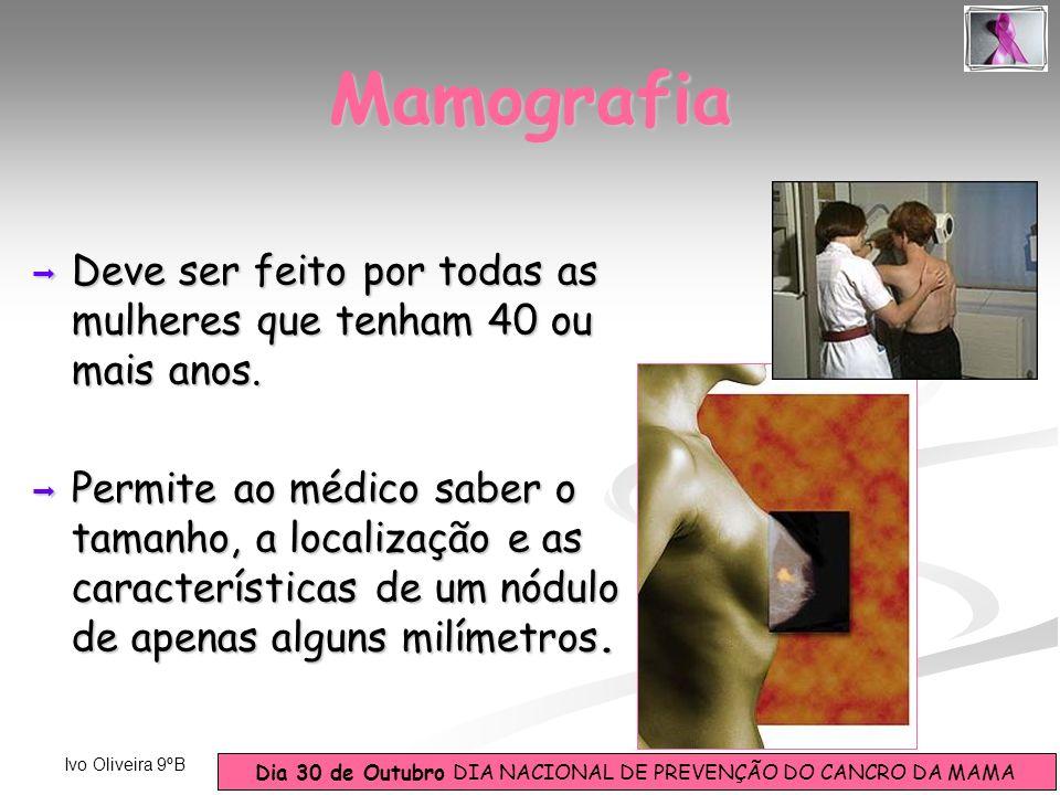 Dia 30 de Outubro DIA NACIONAL DE PREVENÇÃO DO CANCRO DA MAMA Ivo Oliveira 9ºB Deve ser feito por todas as mulheres que tenham 40 ou mais anos. Deve s