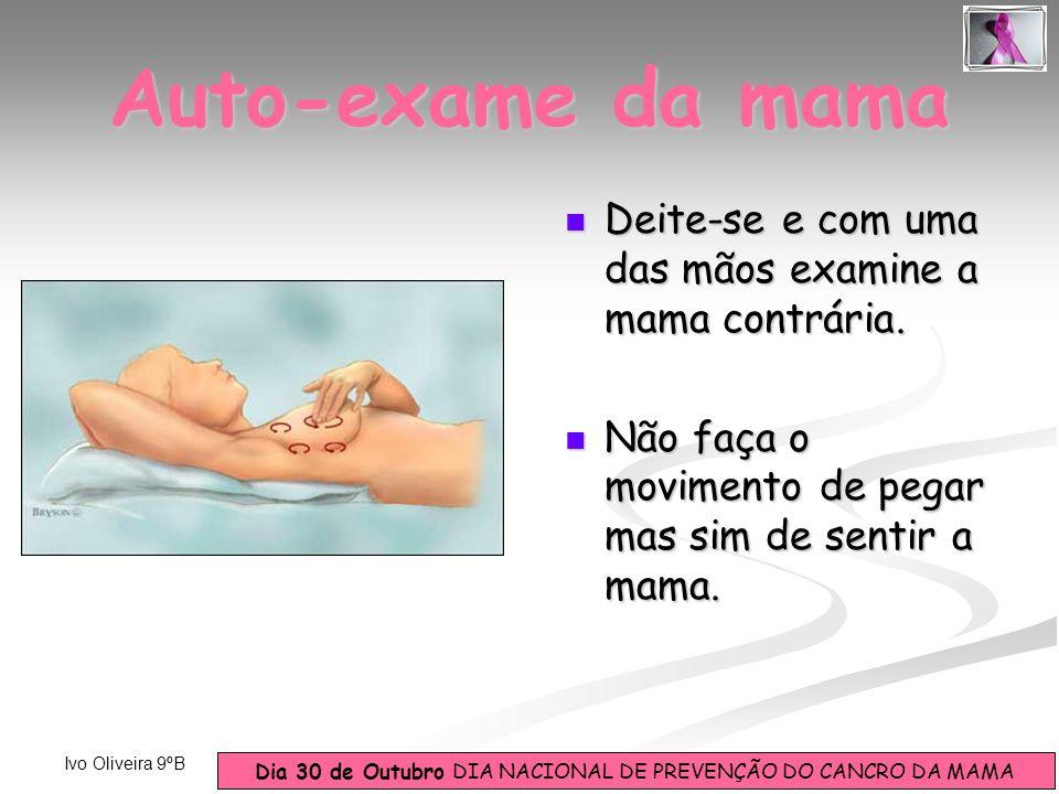Dia 30 de Outubro DIA NACIONAL DE PREVENÇÃO DO CANCRO DA MAMA Ivo Oliveira 9ºB Deite-se e com uma das mãos examine a mama contrária. Deite-se e com um