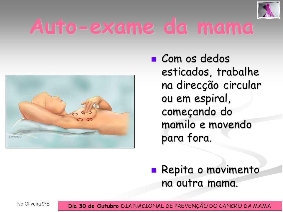 Dia 30 de Outubro DIA NACIONAL DE PREVENÇÃO DO CANCRO DA MAMA Ivo Oliveira 9ºB Com os dedos esticados, trabalhe na direcção circular ou em espiral, co