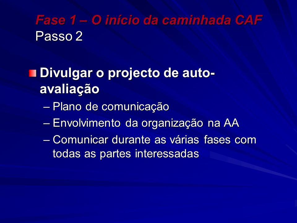 Fase 1 – O início da caminhada CAF Passo 2 Divulgar o projecto de auto- avaliação –Plano de comunicação –Envolvimento da organização na AA –Comunicar