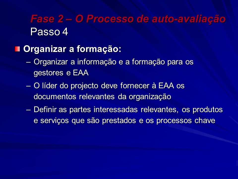 Fase 2 – O Processo de auto-avaliação Passo 4 Organizar a formação: –Organizar a informação e a formação para os gestores e EAA –O líder do projecto d