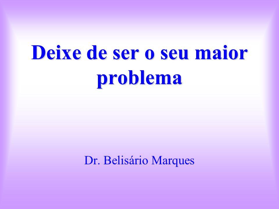 Deixe de ser o seu maior problema Dr. Belisário Marques