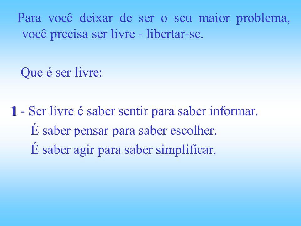 Para você deixar de ser o seu maior problema, você precisa ser livre - libertar-se. Que é ser livre: 1 1 - Ser livre é saber sentir para saber informa