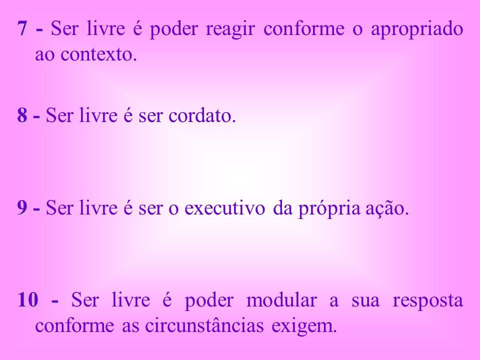 7 - 7 - Ser livre é poder reagir conforme o apropriado ao contexto. 8 - 8 - Ser livre é ser cordato. 9 - 9 - Ser livre é ser o executivo da própria aç