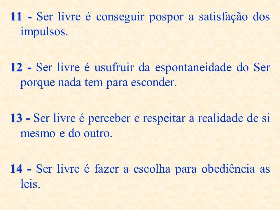 11 - 11 - Ser livre é conseguir pospor a satisfação dos impulsos. 12 - 12 - Ser livre é usufruir da espontaneidade do Ser porque nada tem para esconde