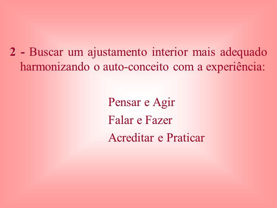 2 - 2 - Buscar um ajustamento interior mais adequado harmonizando o auto-conceito com a experiência: Pensar e Agir Falar e Fazer Acreditar e Praticar