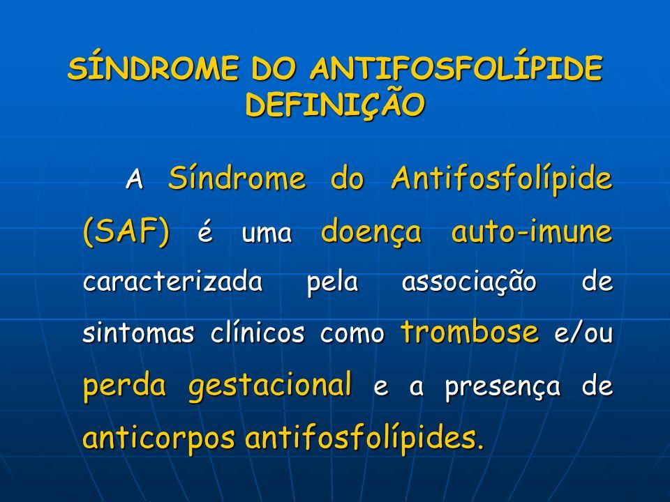 SÍNDROME DO ANTIFOSFOLÍPIDE DEFINIÇÃO A Síndrome do Antifosfolípide (SAF) é uma doença auto-imune caracterizada pela associação de sintomas clínicos c