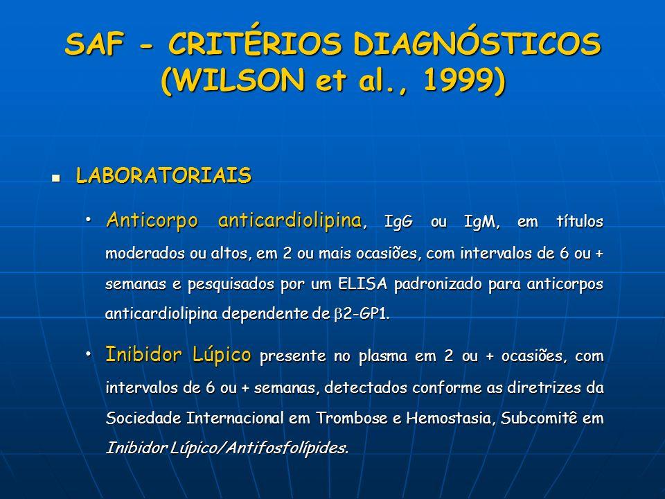 SAF - CRITÉRIOS DIAGNÓSTICOS (WILSON et al., 1999) LABORATORIAIS LABORATORIAIS Anticorpo anticardiolipina, IgG ou IgM, em títulos moderados ou altos,