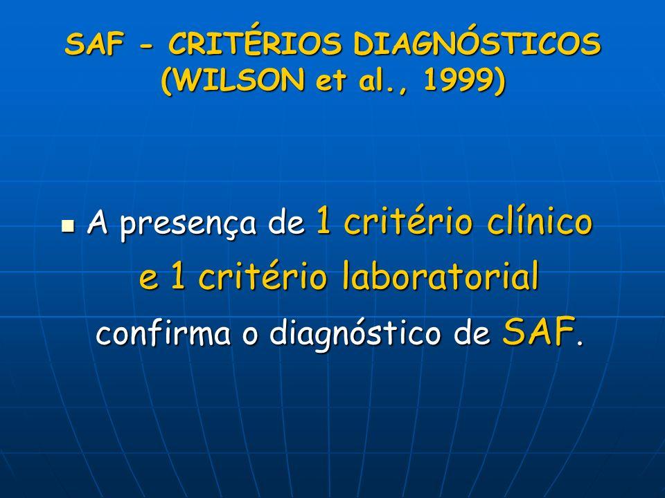 SAF - CRITÉRIOS DIAGNÓSTICOS (WILSON et al., 1999) A presença de 1 critério clínico e 1 critério laboratorial confirma o diagnóstico de SAF. A presenç